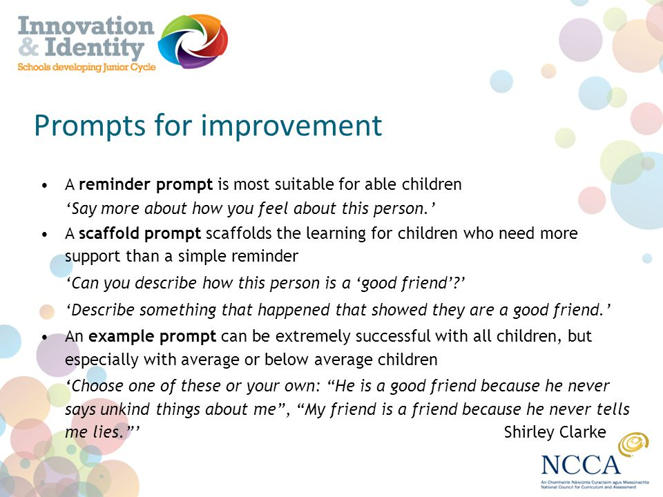 Prompts for improvement A reminder prompt is most suitable for able children Say more about how you feel about this person. A scaffold prompt scaffold