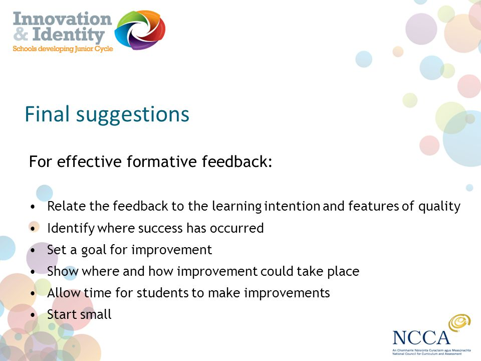 Final suggestions For effective formative feedback: Relate the feedback to the learning intention and features of quality Identify where success has o