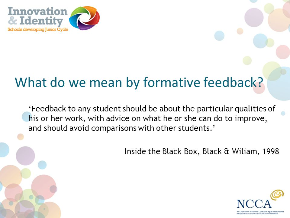 What do we mean by formative feedback? Feedback to any student should be about the particular qualities of his or her work, with advice on what he or