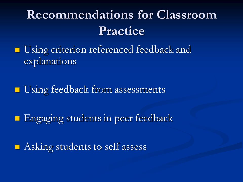 Recommendations for Classroom Practice Using criterion referenced feedback and explanations Using criterion referenced feedback and explanations Using feedback from assessments Using feedback from assessments Engaging students in peer feedback Engaging students in peer feedback Asking students to self assess Asking students to self assess