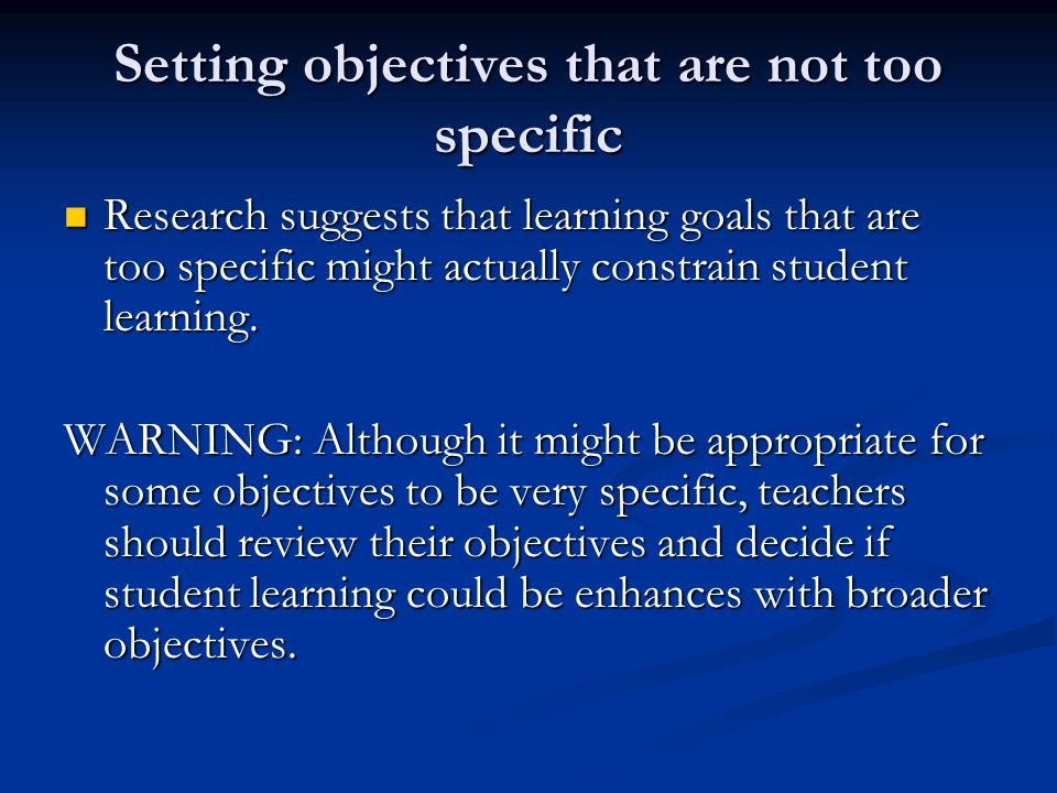 Setting objectives that are not too specific Research suggests that learning goals that are too specific might actually constrain student learning.