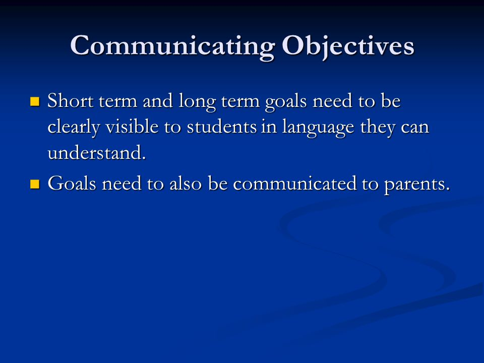 Communicating Objectives Short term and long term goals need to be clearly visible to students in language they can understand.