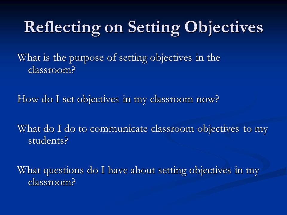 Reflecting on Setting Objectives What is the purpose of setting objectives in the classroom.