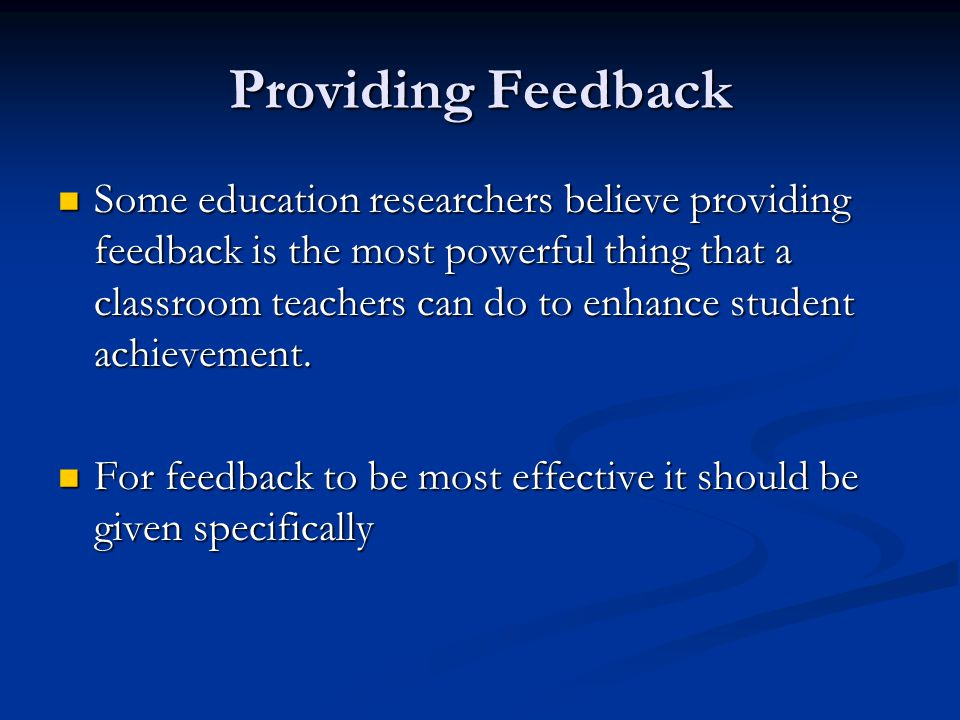 Providing Feedback Some education researchers believe providing feedback is the most powerful thing that a classroom teachers can do to enhance student achievement.