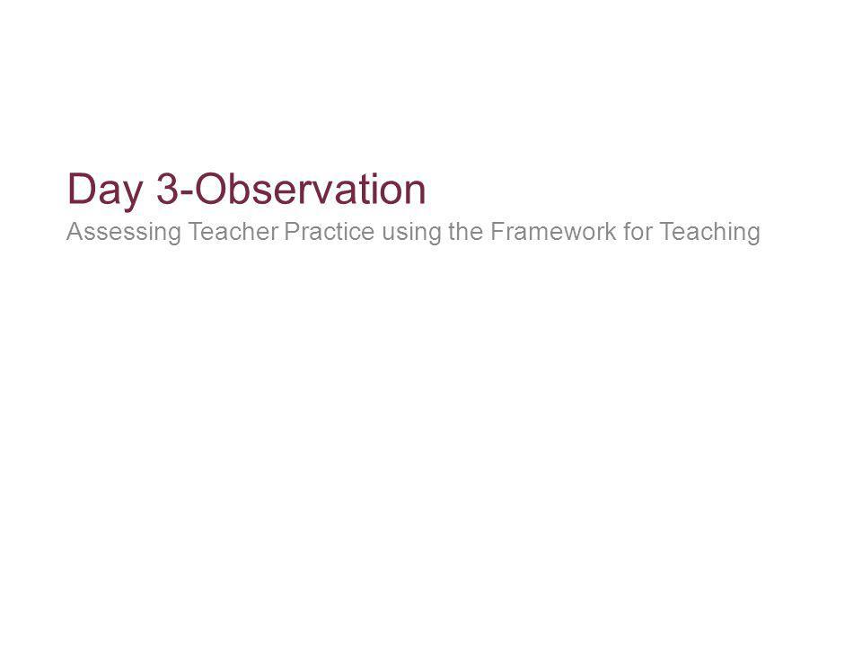 Day 3-Observation Assessing Teacher Practice using the Framework for Teaching