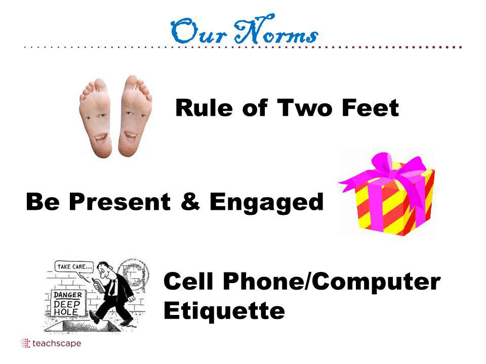 Our Norms Rule of Two Feet Be Present & Engaged Cell Phone/Computer Etiquette