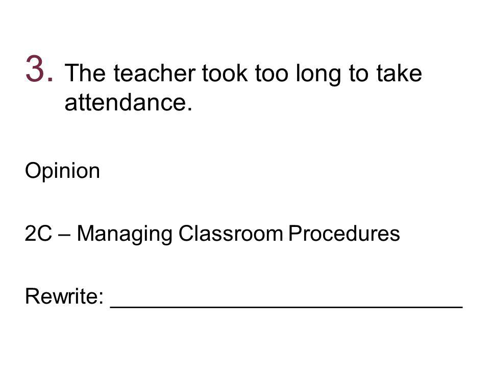 3. The teacher took too long to take attendance. Opinion 2C – Managing Classroom Procedures Rewrite: _____________________________