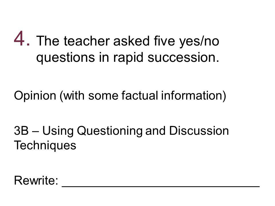 4. The teacher asked five yes/no questions in rapid succession. Opinion (with some factual information) 3B – Using Questioning and Discussion Techniqu