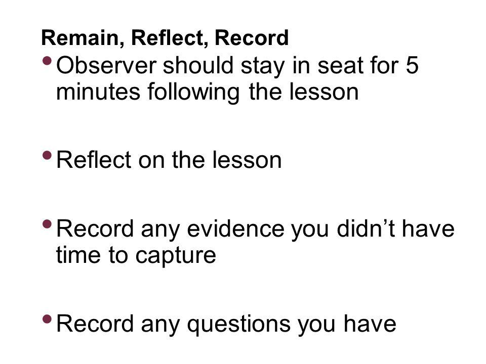 Remain, Reflect, Record Observer should stay in seat for 5 minutes following the lesson Reflect on the lesson Record any evidence you didnt have time