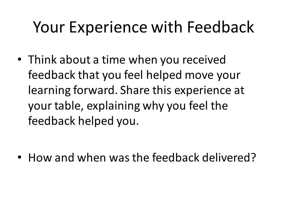 Your Experience with Feedback Think about a time when you received feedback that you feel helped move your learning forward. Share this experience at