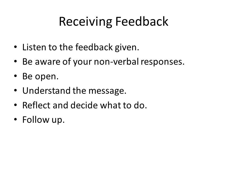 Receiving Feedback Listen to the feedback given. Be aware of your non-verbal responses. Be open. Understand the message. Reflect and decide what to do