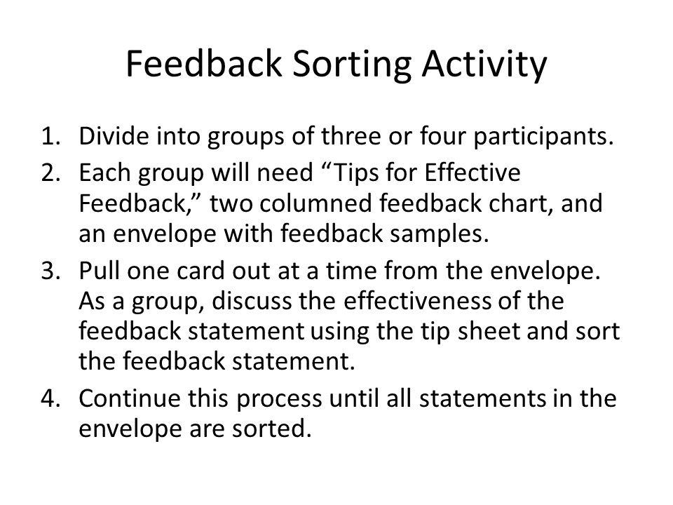 Feedback Sorting Activity 1.Divide into groups of three or four participants. 2.Each group will need Tips for Effective Feedback, two columned feedbac
