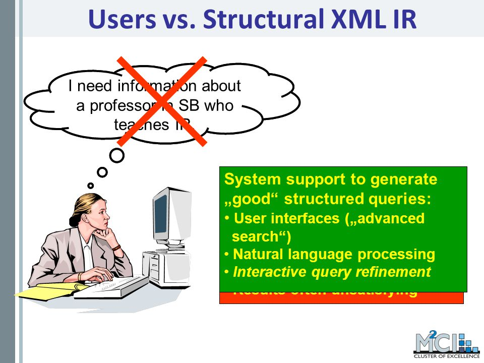Users vs. Structural XML IR //professor[contains(.,SB) and contains(.//course,IR] I need information about a professor in SB who teaches IR. Structura
