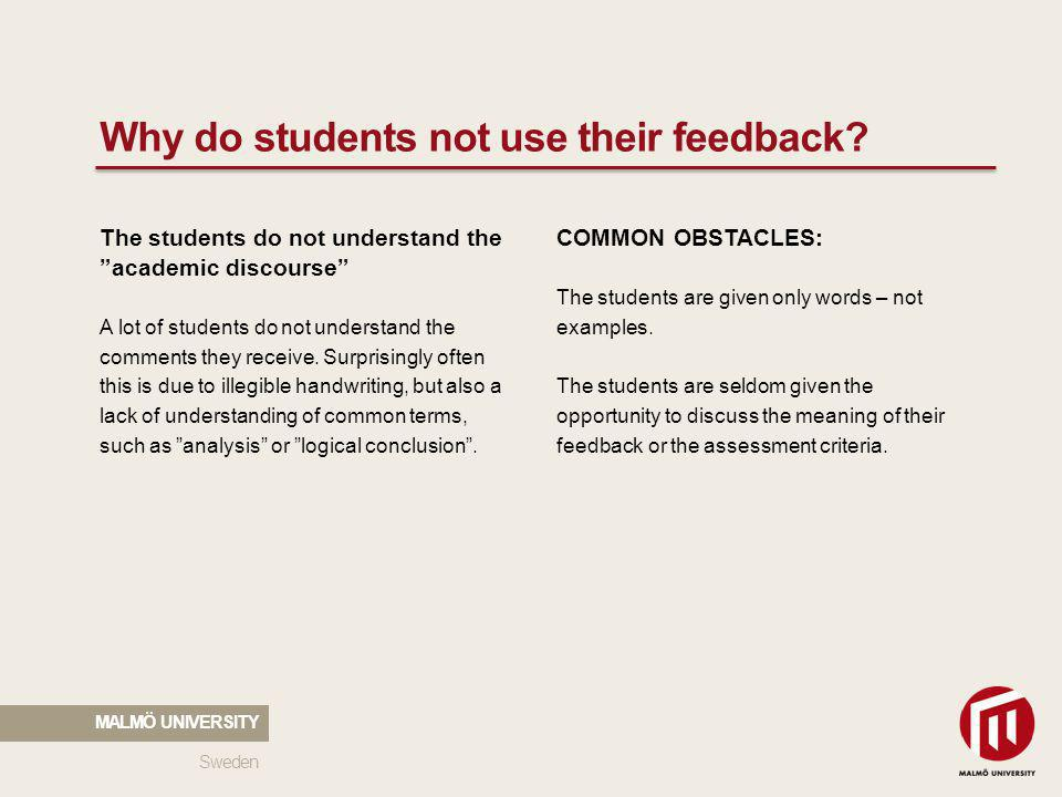 2010 05 04 Why do students not use their feedback? Sweden MALMÖ UNIVERSITY The students do not understand the academic discourse A lot of students do