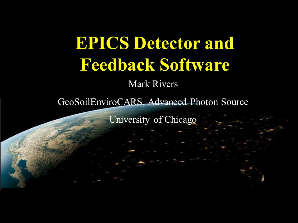EPICS Detector and Feedback Software Mark Rivers GeoSoilEnviroCARS, Advanced Photon Source University of Chicago