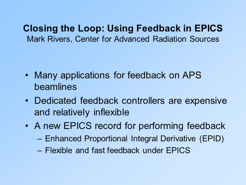 Closing the Loop: Using Feedback in EPICS Mark Rivers, Center for Advanced Radiation Sources Many applications for feedback on APS beamlines Dedicated