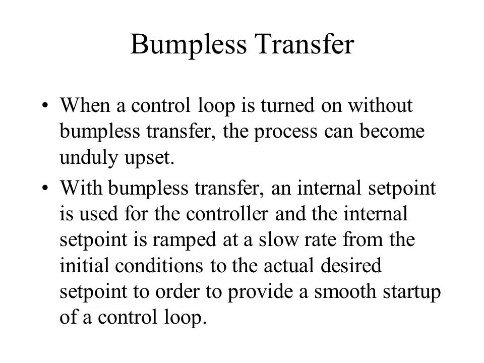 Bumpless Transfer When a control loop is turned on without bumpless transfer, the process can become unduly upset. With bumpless transfer, an internal