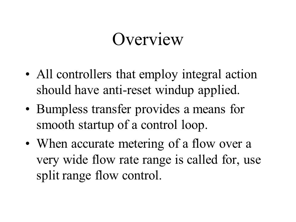 Overview All controllers that employ integral action should have anti-reset windup applied. Bumpless transfer provides a means for smooth startup of a