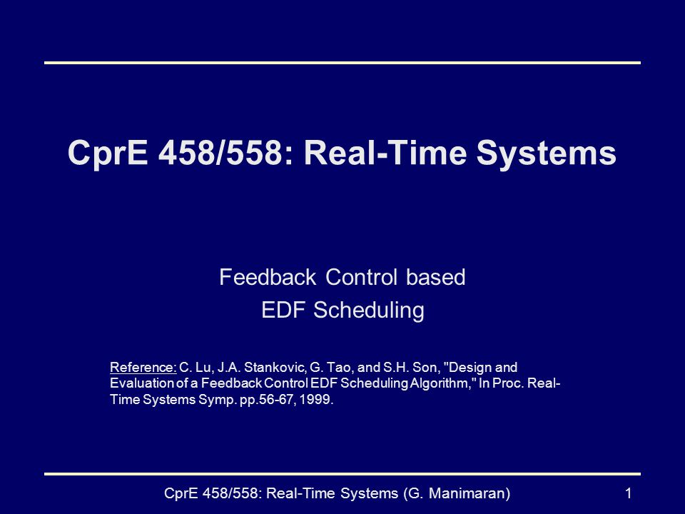 CprE 458/558: Real-Time Systems (G. Manimaran)1 CprE 458/558: Real-Time Systems Feedback Control based EDF Scheduling Reference: C. Lu, J.A. Stankovic
