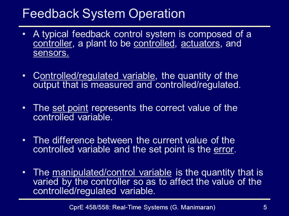 CprE 458/558: Real-Time Systems (G. Manimaran)5 Feedback System Operation A typical feedback control system is composed of a controller, a plant to be