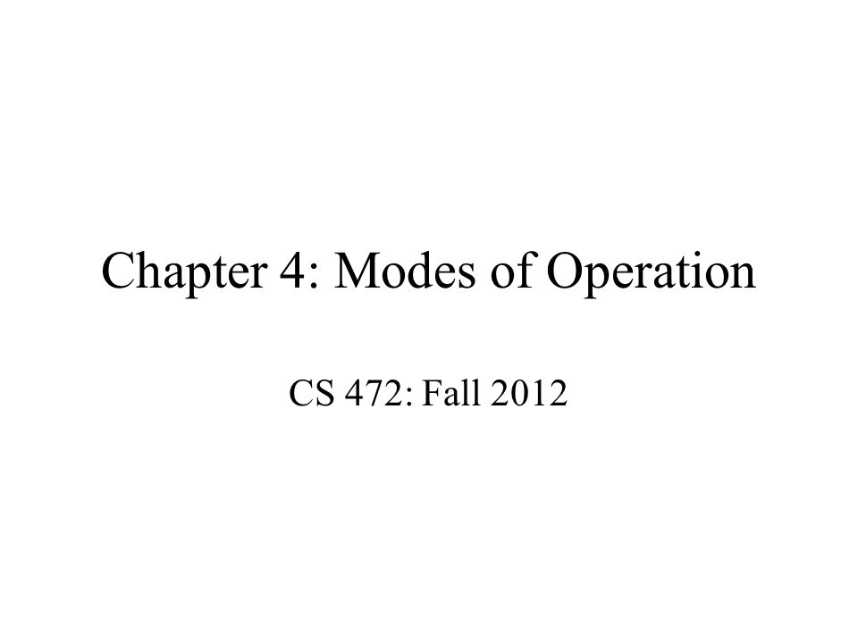 Chapter 4: Modes of Operation CS 472: Fall 2012