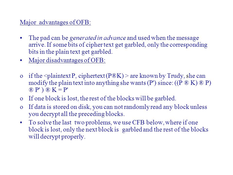 Major advantages of OFB: The pad can be generated in advance and used when the message arrive. If some bits of cipher text get garbled, only the corre