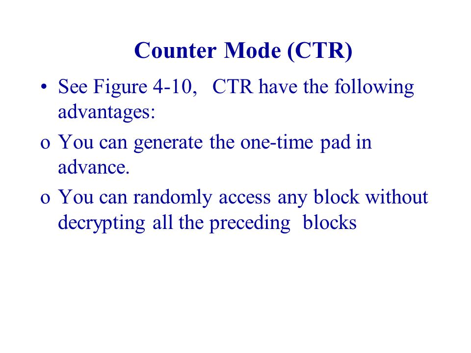 Counter Mode (CTR) See Figure 4-10, CTR have the following advantages: oYou can generate the one-time pad in advance. oYou can randomly access any blo