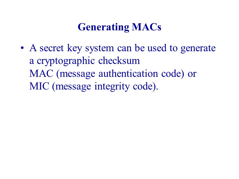 Generating MACs A secret key system can be used to generate a cryptographic checksum MAC (message authentication code) or MIC (message integrity code).