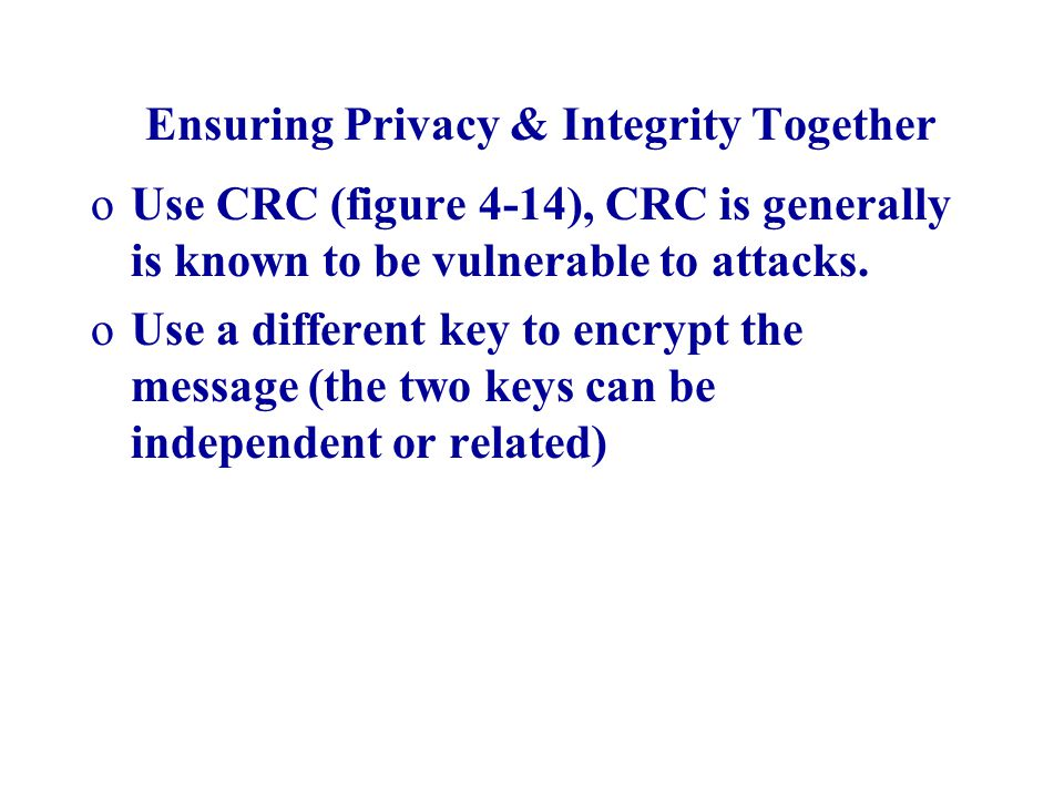 Ensuring Privacy & Integrity Together oUse CRC (figure 4-14), CRC is generally is known to be vulnerable to attacks. oUse a different key to encrypt t