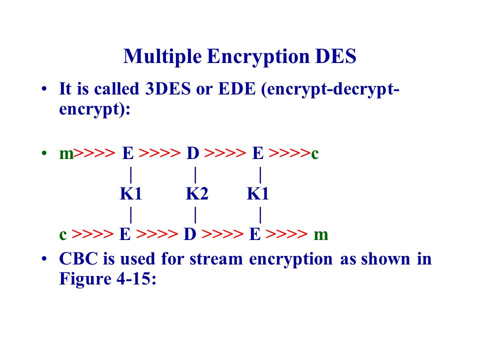 Multiple Encryption DES It is called 3DES or EDE (encrypt-decrypt- encrypt): m>>>> E >>>> D >>>> E >>>>c | | | K1 K2 K1 | | | c >>>> E >>>> D >>>> E >>>> m CBC is used for stream encryption as shown in Figure 4-15: