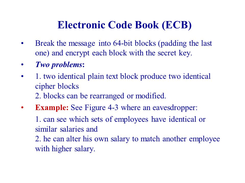 Electronic Code Book (ECB) Break the message into 64-bit blocks (padding the last one) and encrypt each block with the secret key.