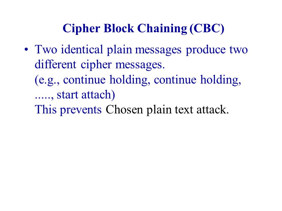 Cipher Block Chaining (CBC) Two identical plain messages produce two different cipher messages. (e.g., continue holding, continue holding,....., start