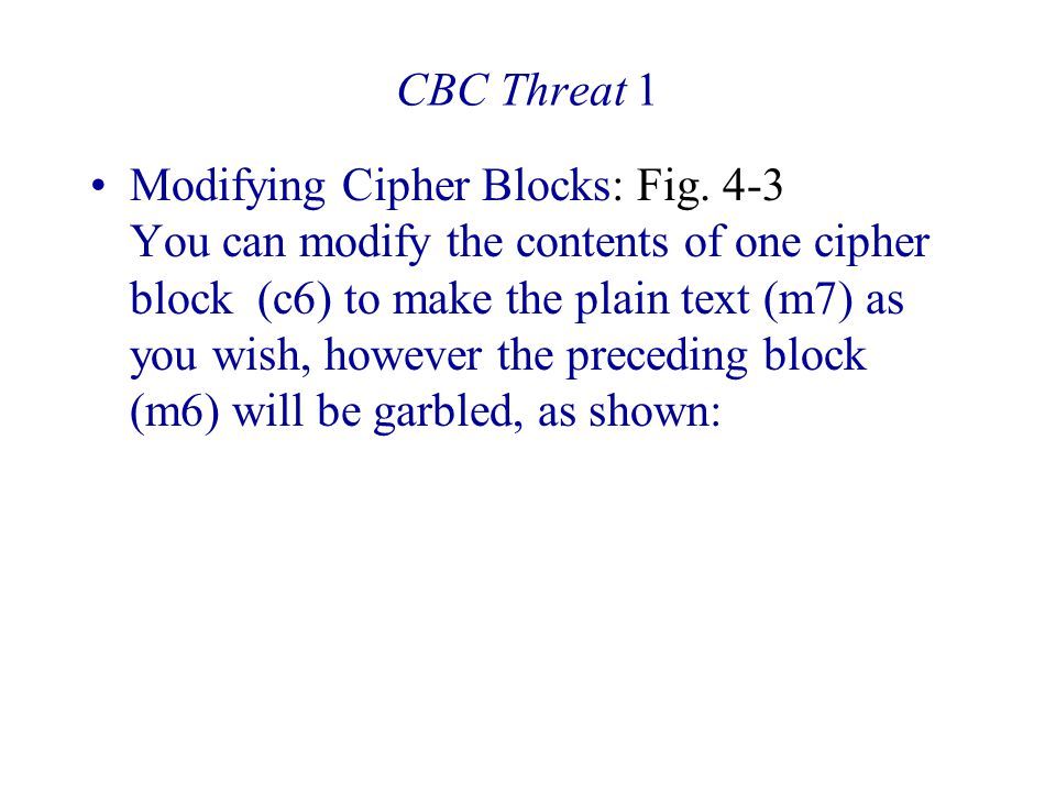 CBC Threat 1 Modifying Cipher Blocks: Fig. 4-3 You can modify the contents of one cipher block (c6) to make the plain text (m7) as you wish, however t