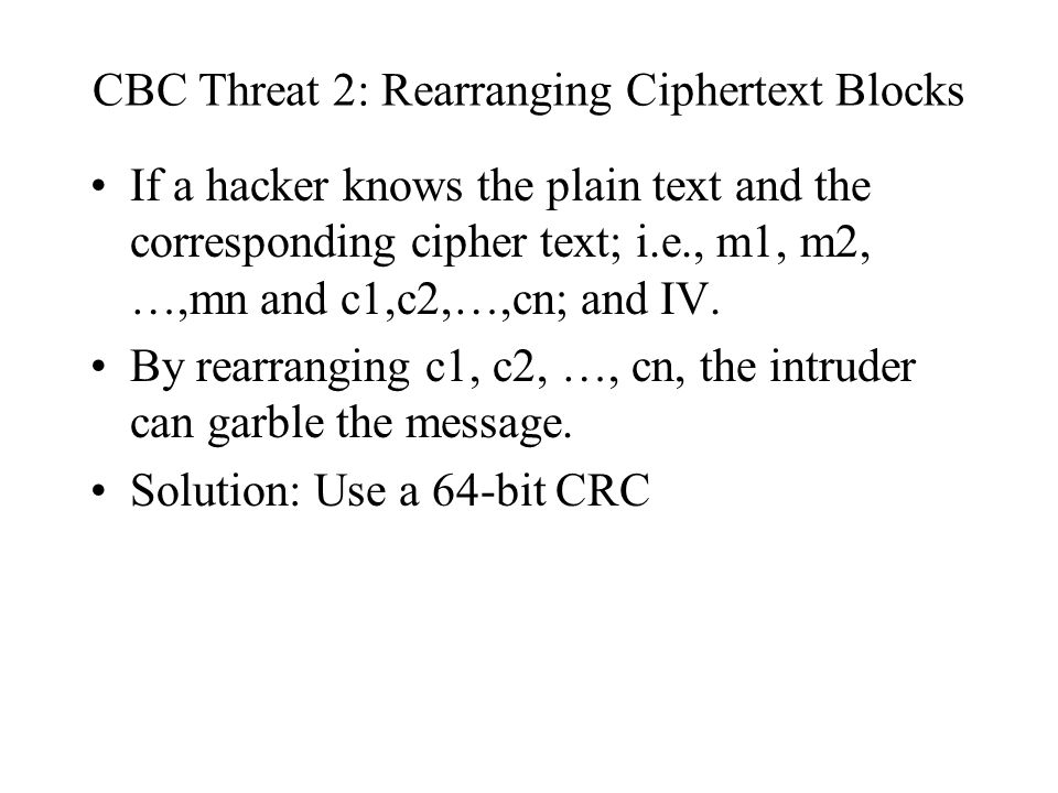 CBC Threat 2: Rearranging Ciphertext Blocks If a hacker knows the plain text and the corresponding cipher text; i.e., m1, m2, …,mn and c1,c2,…,cn; and IV.