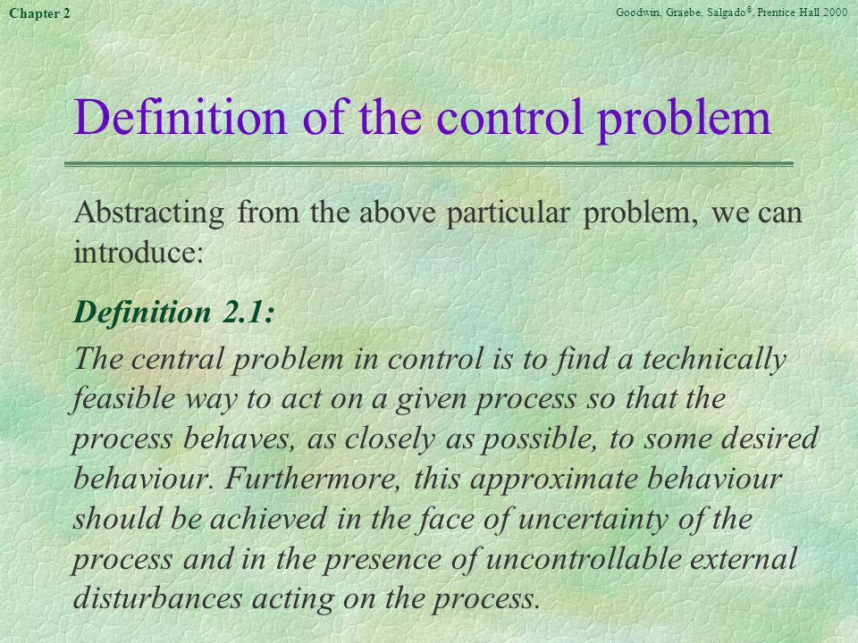 Goodwin, Graebe, Salgado ©, Prentice Hall 2000 Chapter 2 Definition of the control problem Abstracting from the above particular problem, we can intro