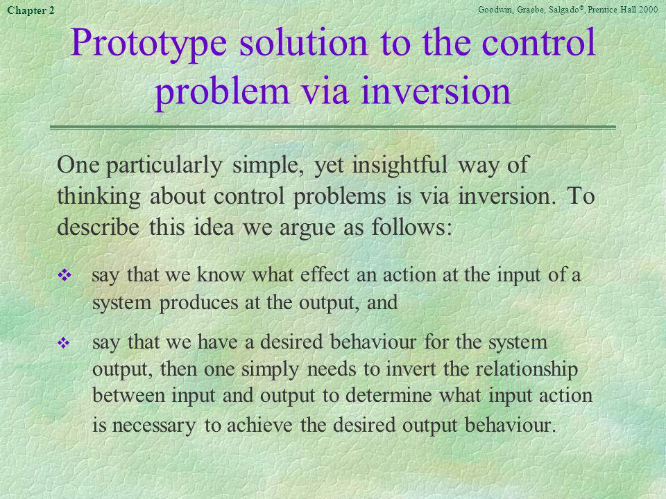 Goodwin, Graebe, Salgado ©, Prentice Hall 2000 Chapter 2 Prototype solution to the control problem via inversion One particularly simple, yet insightf