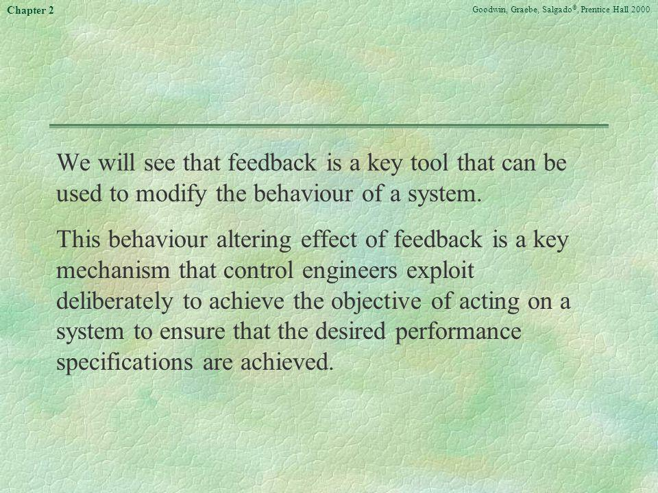 Goodwin, Graebe, Salgado ©, Prentice Hall 2000 Chapter 2 We will see that feedback is a key tool that can be used to modify the behaviour of a system.