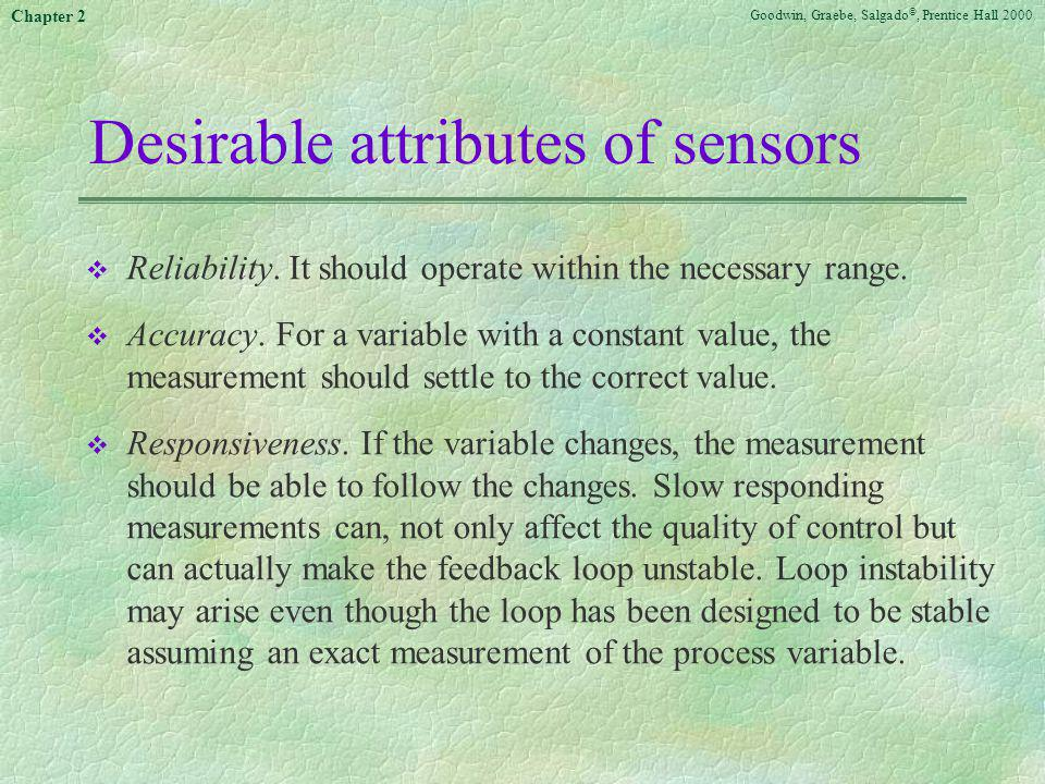 Goodwin, Graebe, Salgado ©, Prentice Hall 2000 Chapter 2 Desirable attributes of sensors v Reliability. It should operate within the necessary range.