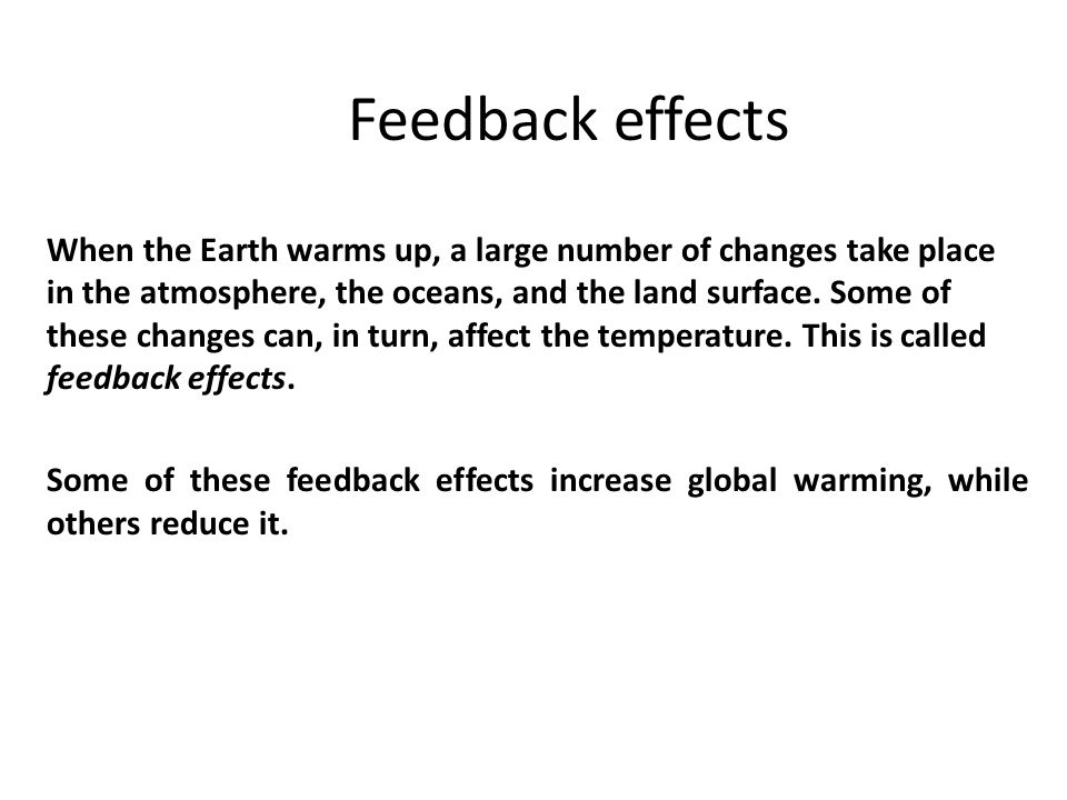 Feedback effects When the Earth warms up, a large number of changes take place in the atmosphere, the oceans, and the land surface. Some of these chan