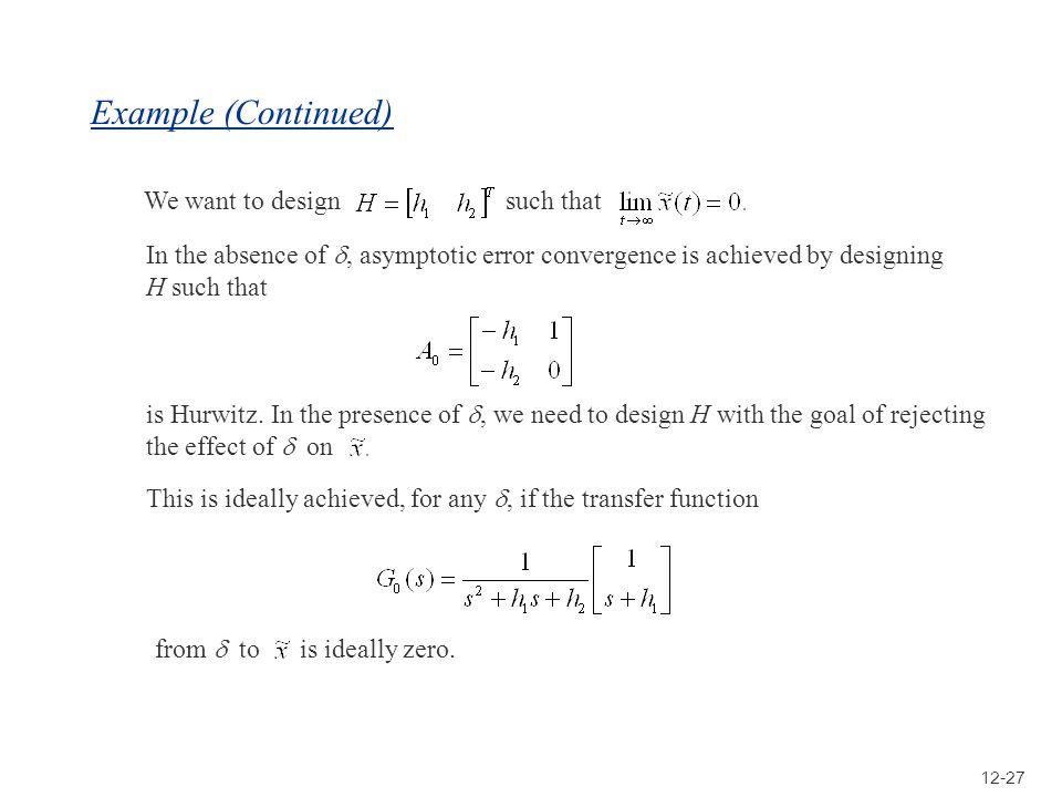 12-27 Example (Continued) We want to design such that In the absence of, asymptotic error convergence is achieved by designing H such that is Hurwitz.