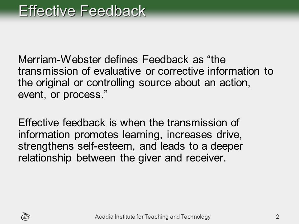 Acadia Institute for Teaching and Technology2 Merriam-Webster defines Feedback as the transmission of evaluative or corrective information to the original or controlling source about an action, event, or process.