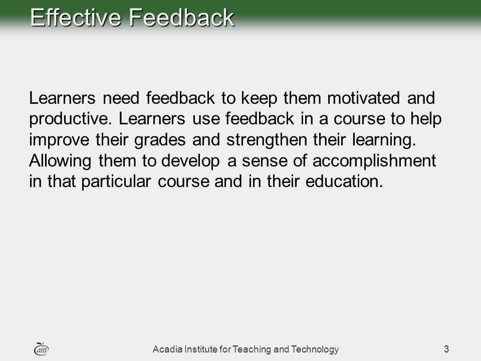 Acadia Institute for Teaching and Technology3 Effective Feedback Learners need feedback to keep them motivated and productive.