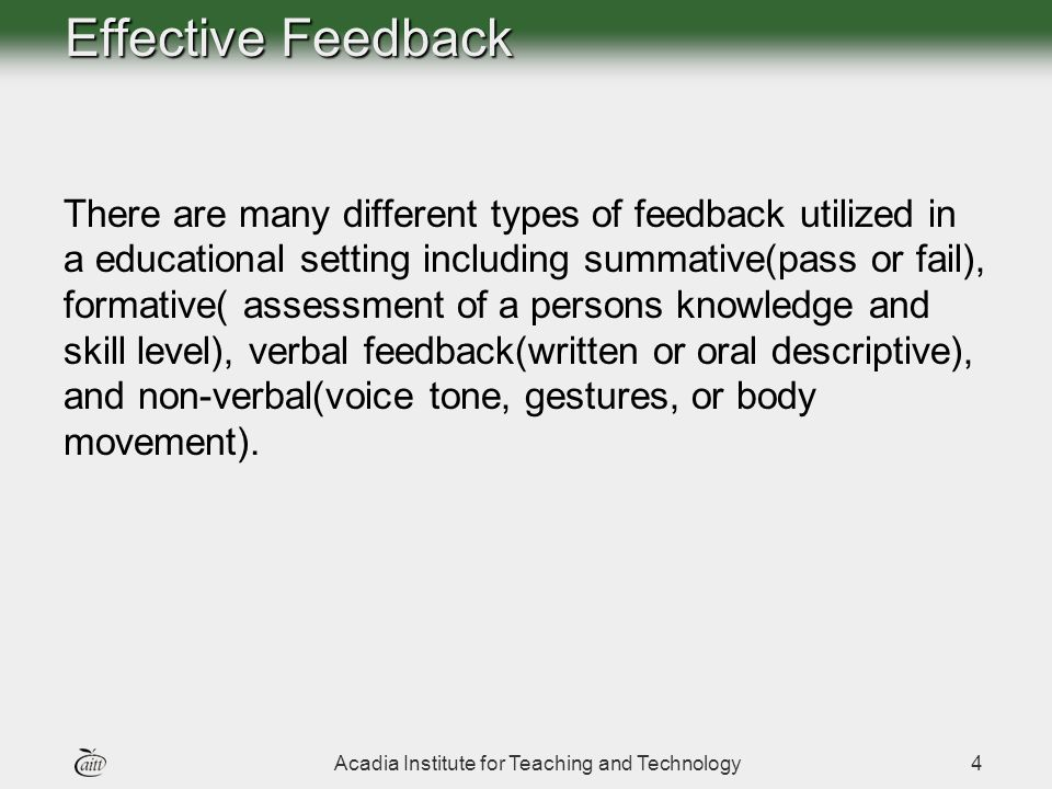 Acadia Institute for Teaching and Technology4 Effective Feedback There are many different types of feedback utilized in a educational setting including summative(pass or fail), formative( assessment of a persons knowledge and skill level), verbal feedback(written or oral descriptive), and non-verbal(voice tone, gestures, or body movement).