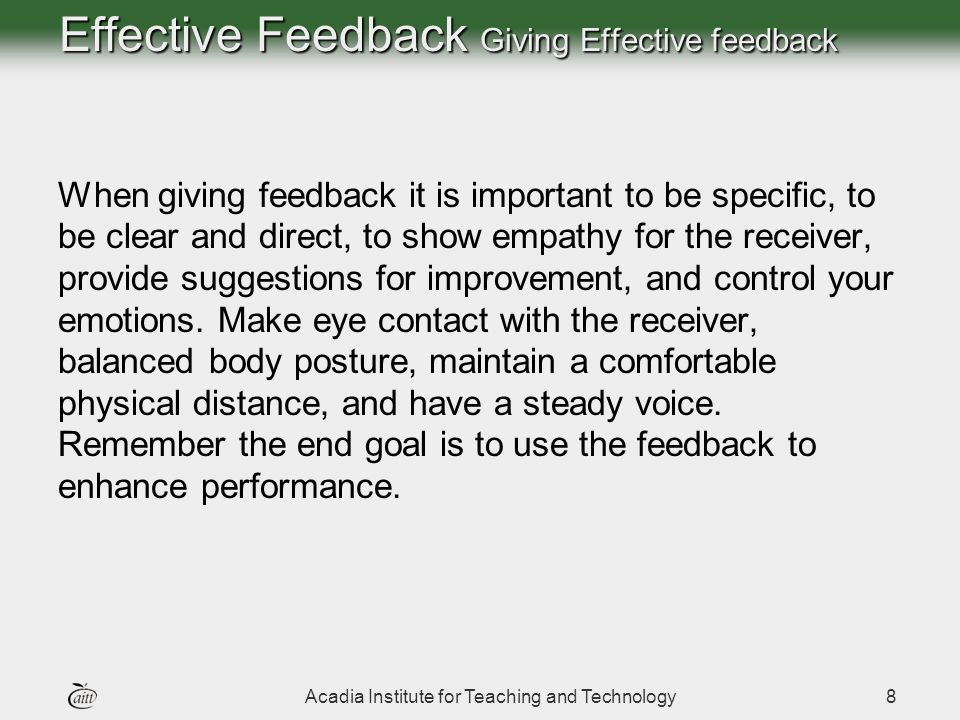 Acadia Institute for Teaching and Technology8 Effective Feedback Giving Effective feedback When giving feedback it is important to be specific, to be clear and direct, to show empathy for the receiver, provide suggestions for improvement, and control your emotions.