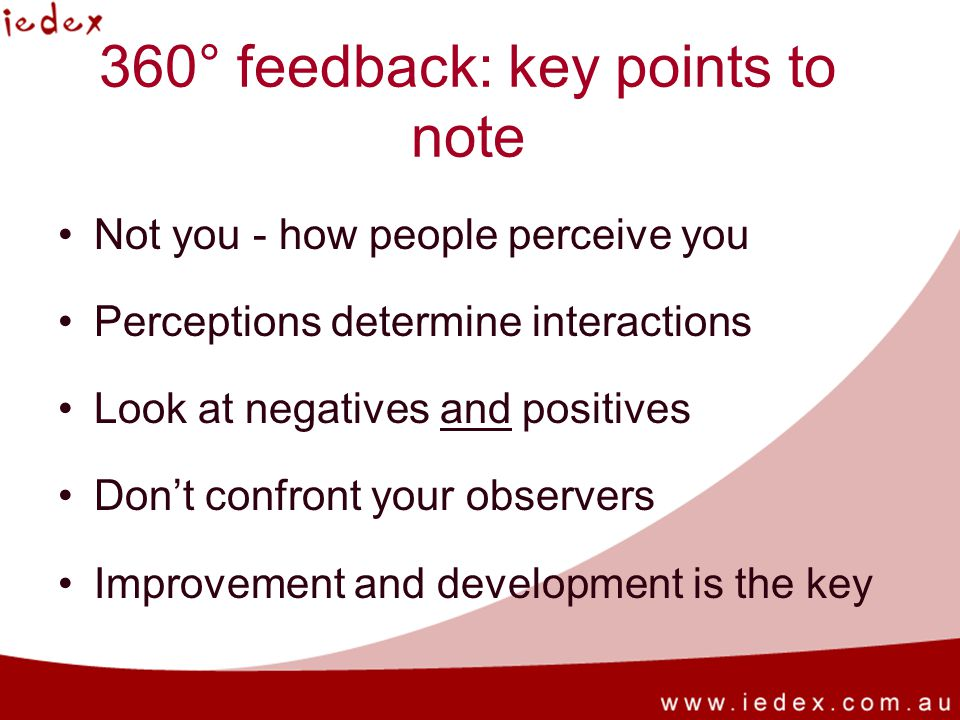 360° feedback: key points to note Not you - how people perceive you Perceptions determine interactions Look at negatives and positives Dont confront y
