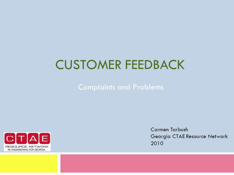 CUSTOMER FEEDBACK Complaints and Problems Carmen Tarbush Georgia CTAE Resource Network 2010