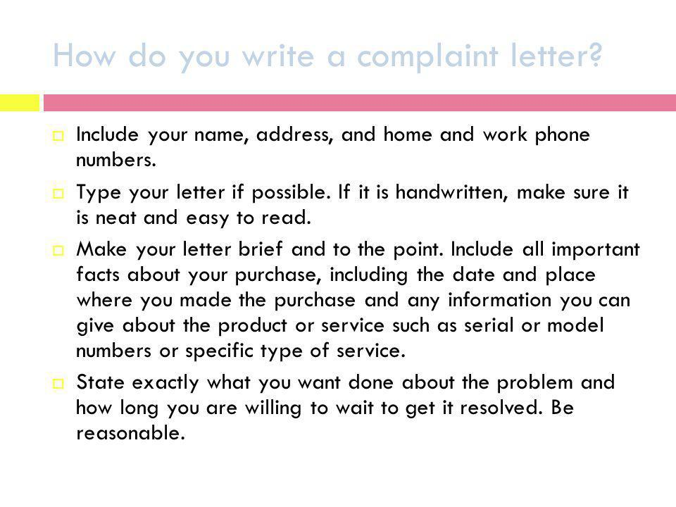 How do you write a complaint letter? Include your name, address, and home and work phone numbers. Type your letter if possible. If it is handwritten,