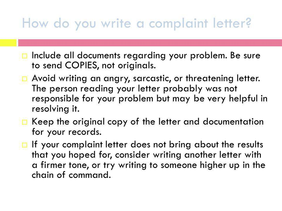 How do you write a complaint letter? Include all documents regarding your problem. Be sure to send COPIES, not originals. Avoid writing an angry, sarc