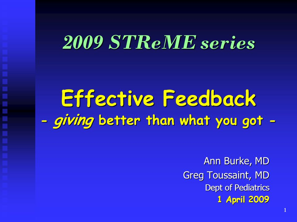 1 2009 STReME series Effective Feedback - giving better than what you got - Ann Burke, MD Greg Toussaint, MD Dept of Pediatrics 1 April 2009