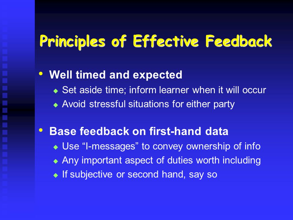 Principles of Effective Feedback Well timed and expected Set aside time; inform learner when it will occur Avoid stressful situations for either party